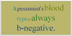 A pessimist's blood type is always b-negative